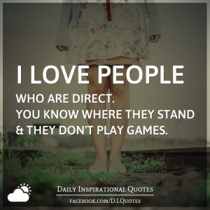 """""""I love people who are direct. You know where they stand & they don't play games."""" (dailyinspirationalquotes.in)"""